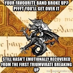 History Major Heraldic Beast - your favourite band broke up? Pffft you'll get over it Still hasn't emotionally recovered from the first triumvirate breaking up