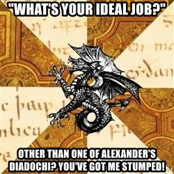 """History Major Heraldic Beast - """"what's your ideal job?"""" Other than one of alexander's Diadochi? You've got me stumped!"""