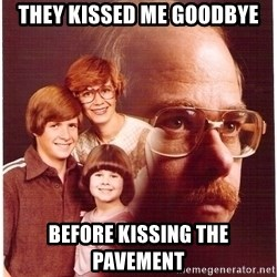 Vengeance Dad - They kissed me goodbye before kissing the pavement
