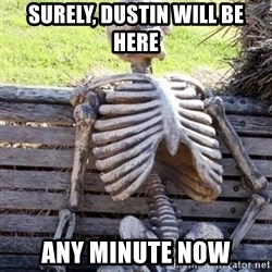 Waiting For Op - Surely, Dustin will be here any minute now