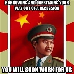Stern but honest Chinese guy - borrowing and overtaxing your way out of a recession you will soon work for us
