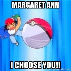 I choose you! - Margaret Ann I choose you!!