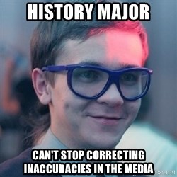 Student-historian - History Major Can't stop correcting inaccuracies in the media