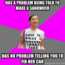 Feminist Cunt - HAS A PROBLEM BEING TOLD TO MAKE A SANDWICH HAS NO PROBLEM TELLING YOU TO FIX HER CAR
