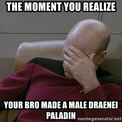 Picardfacepalm - the moment you realize your bro made a male draenei paladin