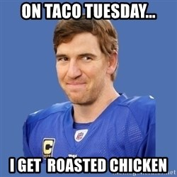 Eli troll manning - On taco tuesday... I get  roasted chicken