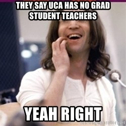 Haha o/ - They say UCA has no grad student teachers yeah right