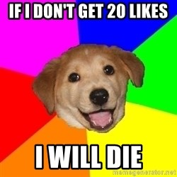 Advice Dog - if i don't get 20 likes i will die