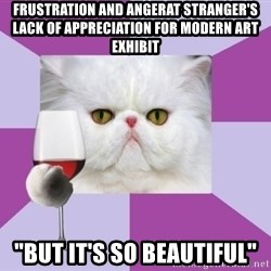 "Art History Major Cat - Frustration and angerAT STRANGER'S LACK OF APPRECIATION FOR MODERN ART EXHIBIT ""but it's so beautiful"""