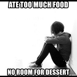 First World Problems - ate too much food no room for dessert