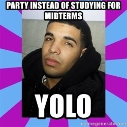 YOLO Drake - Party instead of studying for midterms yolo
