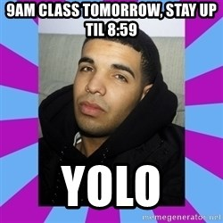 YOLO Drake - 9am class tomorrow, stay up til 8:59 yolo