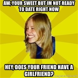 Trologirl - aw, your sweet but im not ready to date right now hey, does your friend have a girlfriend?