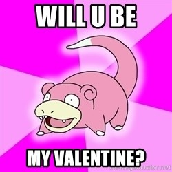 Slowpoke - will u be my valentine?