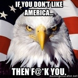 American Pride Eagle - IF YOU DON'T LIKE AMERICA... THEN F@*K YOU.