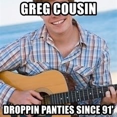 Guitar douchebag - Greg Cousin Droppin panties since 91'