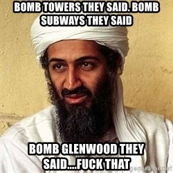 Osama Bin Laden - BOMB TOWERS THEY SAID. BOMB SUBWAYS THEY SAID BOMB GLENWOOD THEY SAID....FUCK THAT