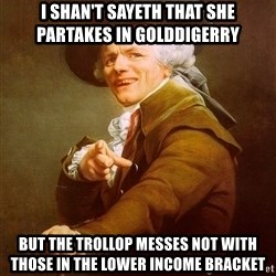 Joseph Ducreux - I shan't sayeth that she partakes in golddigerry but the trollop messes not with those in the lower income bracket