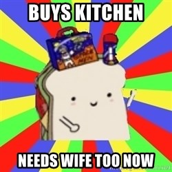 Silly Sandwich - buys kitchen needs wife too now