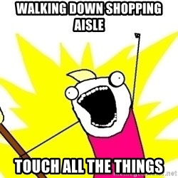 X ALL THE THINGS - walking down shopping aisle touch all the things