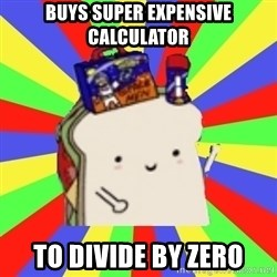 Silly Sandwich - buys super expensive calculator to divide by zero