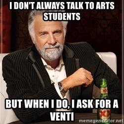 The Most Interesting Man In The World - I DON'T ALWAYS TALK TO ARTS STUDENTS BUT WHEN I DO, i ask for a venti