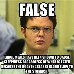 Dwight Schrute - False Large meals have been shown to cause sleepiness regardless of what is eaten because the body increases blood flow to the stomach,