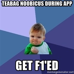 Success Kid - teabag noobicus during app get f1'ed