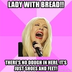 Wrong Lyrics Christina Aguilera - lady with bread!! There's no dough in here, it's just shoes and feet!