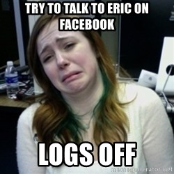 depressedmadge - try to talk to eric on facebook logs off