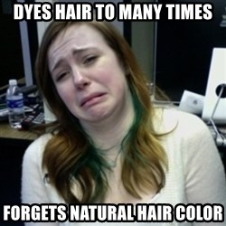 depressedmadge - dyes hair to many times forgets natural hair color