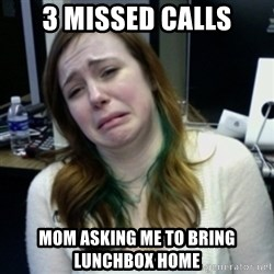 depressedmadge - 3 missed calls mom asking me to bring lunchbox home