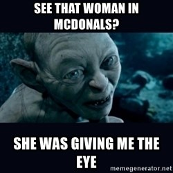 gollum - See that woman in Mcdonals? She was giving me the eye
