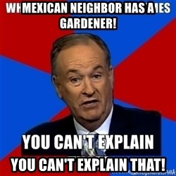 oreilly meme cant explain - Mexican neighbor has a gardener! you can't explain that!