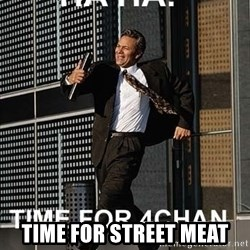 haha time for 4chan - Time for street meat