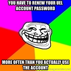 Trollface - you have to renew your uel account password more often than you actually use the account