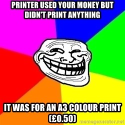 Trollface - printer used your money but didn't print anything it was for an a3 colour print (£0.50)