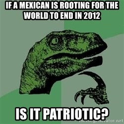 Philosoraptor - If a mexican is rooting for the world to end in 2012 is it patriotic?