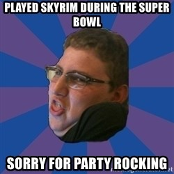 Successful Gamer - played skyrim during the super bowl sorry for party rocking
