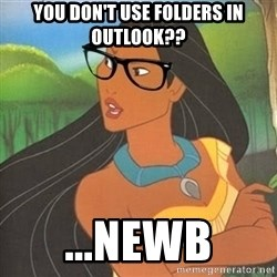 Hipster Pocahontas - you don't use folders in outlook?? ...newb