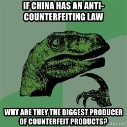 Philosoraptor - if china has an anti-counterfeiting law why are they the biggest producer of counterfeit products?