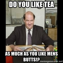 Kevin Malone (the office) - do you like tea as much as you like mens butts!?