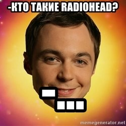 Sheldon Big Bang Theory - -Кто такие radiohead? -...