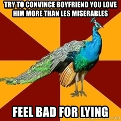 Thespian Peacock - Try to convince boyfriend you love him more than les miserables feel bad for lying