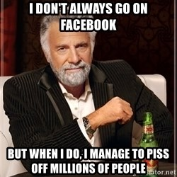 The Most Interesting Man In The World - I don't always go on facebook but when i do, i manage to piss off millions of people