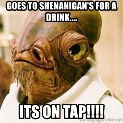 Ackbar - Goes to shenanigan's for a drink.... its on tap!!!!