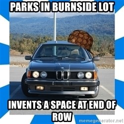 Scumbag BMW - Parks in burnside lot invents a space at end of row