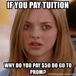 karen smith - If you pay tuition  why do you pay $50 do go to prom?