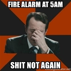 Easton_facepalm - Fire alarm at 5am Shit not again