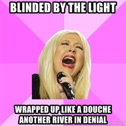 Wrong Lyrics Christina - BLINDED BY THE LIGHT WRAPPED UP LIKE A DOUCHE ANOTHER RIVER IN DENIAL
